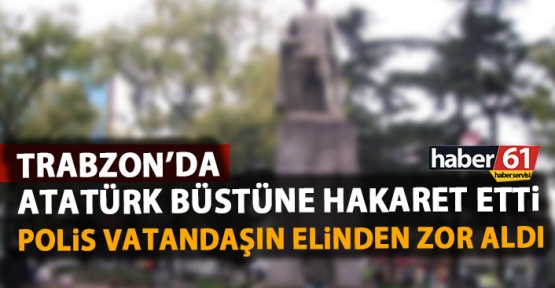 Trabzon'da Atatürk Büstüne hakaret etti, polis vatandaşın elinden aldı.