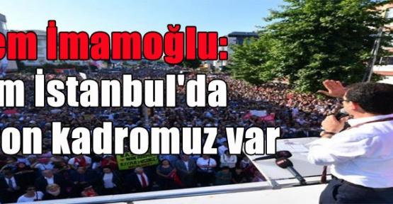 Ekrem İmamoğlu: ''Bizim İstanbul'da 16 milyon kadromuz var ''