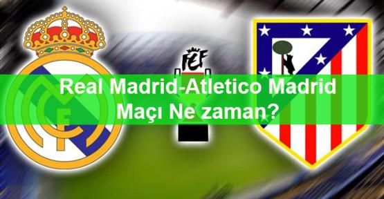Real Madrid-Atletico Madrid Maçı Ne zaman?